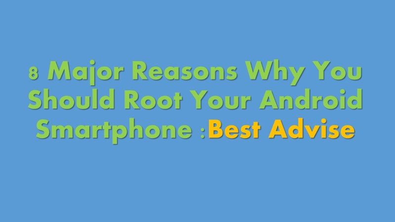 8 Major reasons to Root Android Smartphone