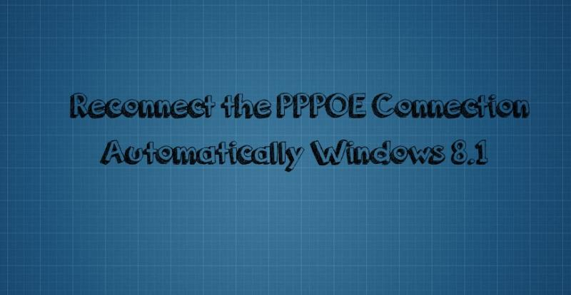 Reconnect the PPPOE Connection Automatically Windows 8.1 Solved